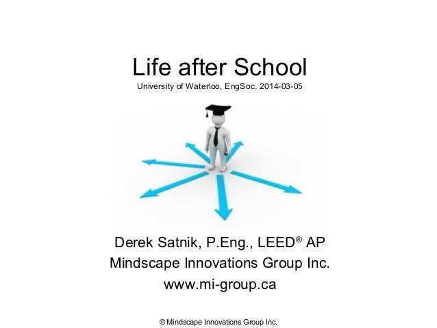 Life after School University of Waterloo, EngSoc, 2014-03-05  Derek Satnik, P.Eng., LEED® AP Mindscape Innovations Group I...