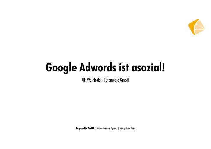 Google Adwords ist asozial!            Ulf Weihbold - Pulpmedia GmbH      Pulpmedia GmbH | Online Marketing Agentur | www....