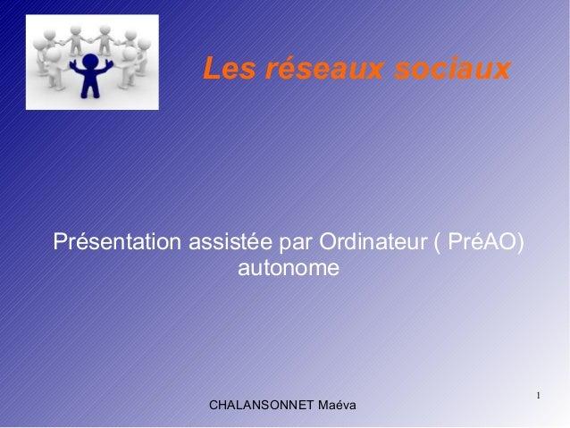 1 CHALANSONNET Maéva Les réseaux sociaux Présentation assistée par Ordinateur ( PréAO) autonome