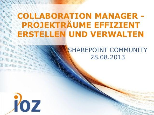 17.09.2013 © IOZ AG 1 COLLABORATION MANAGER - PROJEKTRÄUME EFFIZIENT ERSTELLEN UND VERWALTEN SHAREPOINT COMMUNITY 28.08.20...