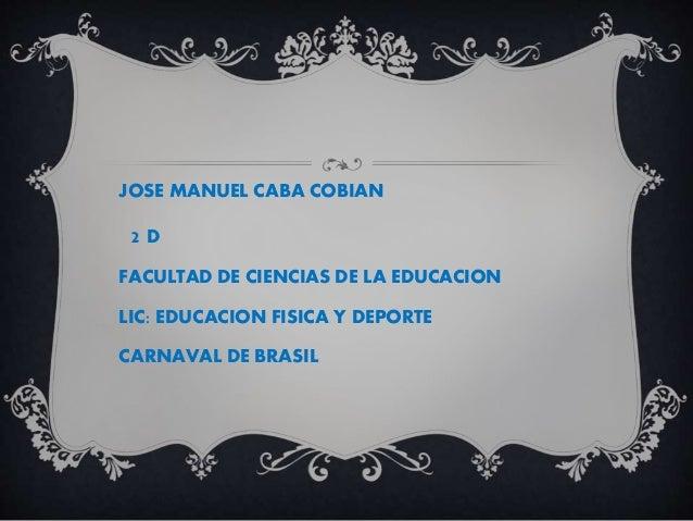 JOSE MANUEL CABA COBIAN 2 D FACULTAD DE CIENCIAS DE LA EDUCACION LIC: EDUCACION FISICA Y DEPORTE CARNAVAL DE BRASIL