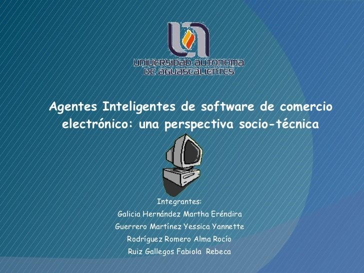 Agentes Inteligentes de software de comercio electrónico: una perspectiva socio-técnica Integrantes: Galicia Hernández Mar...