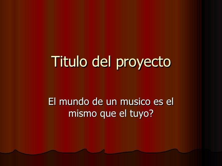 Titulo del proyecto El mundo de un musico es el mismo que el tuyo?