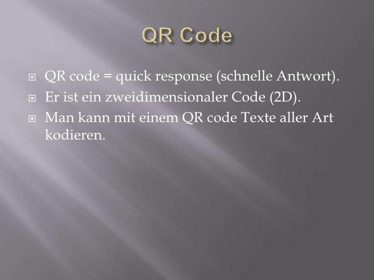 QR Code<br />QR code = quick response (schnelle Antwort).<br />Er ist ein zweidimensionaler Code (2D).<br />Man kann mit e...