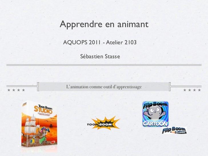 Apprendre en animantAQUOPS 2011 - Atelier 2103        Sébastien Stasse L'animation comme outil d'apprentissage