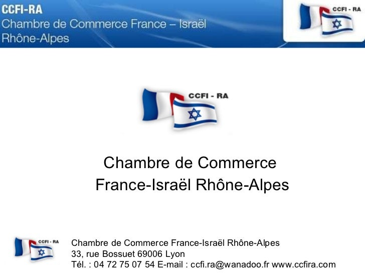 Chambre de Commerce  France-Israël Rhône-Alpes Chambre de Commerce France-Israël Rhône-Alpes  33, rue Bossuet 69006 Lyon T...