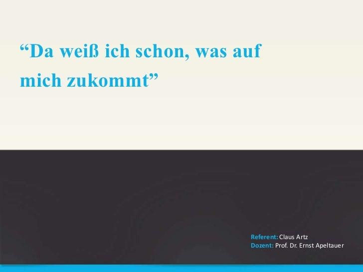 """""""Da weiß ich schon, was auf mich zukommt""""<br />Referent: Claus Artz<br />Dozent: Prof. Dr. Ernst Apeltauer<br />"""