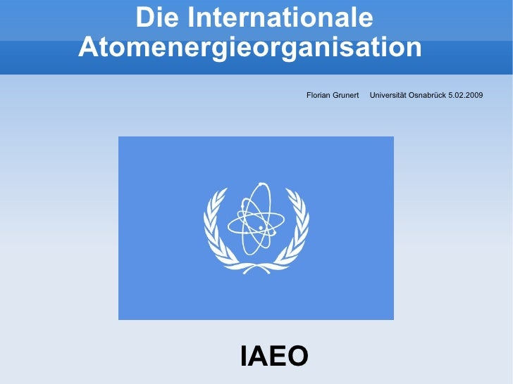Die Internationale Atomenergieorganisation  <ul><li>Florian Grunert  Universität Osnabrück 5.02.2009  </li></ul>IAEO