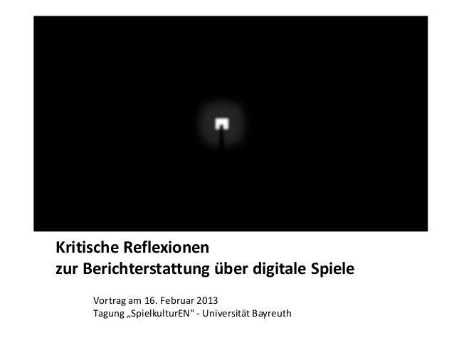 """Kritische Reflexionenzur Berichterstattung über digitale Spiele     Vortrag am 16. Februar 2013     Tagung """"SpielkulturEN""""..."""