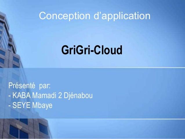 GriGri-Cloud Présenté par: - KABA Mamadi 2 Djénabou - SEYE Mbaye Conception d'application