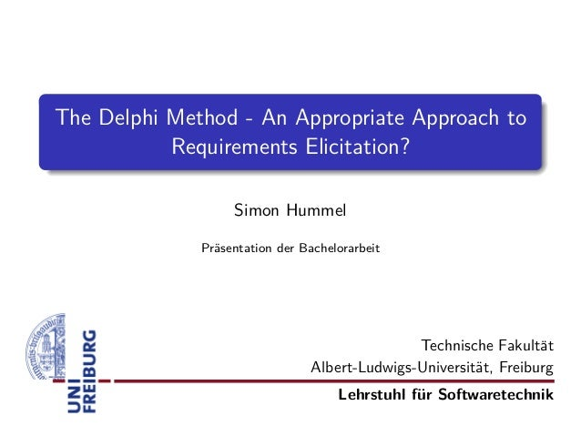 The Delphi Method - An Appropriate Approach to Requirements Elicitation? Simon Hummel Pr¨sentation der Bachelorarbeit a  T...