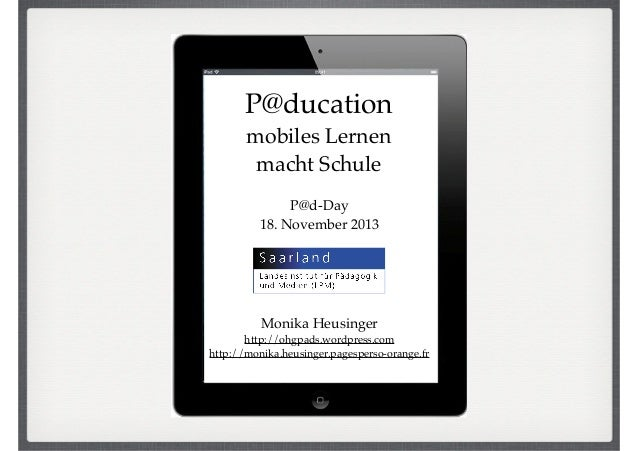 P@ducation! mobiles Lernen ! macht Schule P@d-Day! 18. November 2013  Monika Heusinger! http://ohgpads.wordpress.com! http...