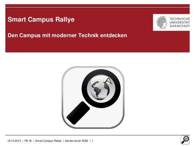 Smart Campus Rallye Den Campus mit moderner Technik entdecken  19.12.2013 | FB 18 | Smart Campus Rallye | betreut durch KO...