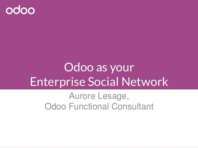 Odoo as your Enterprise Social Network Aurore Lesage, Odoo Functional Consultant