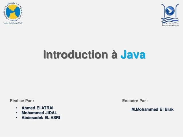 Introduction à Java Réalisé Par : • Ahmed El ATRAI • Mohammed JIDAL • Abdesadek EL ASRI Encadré Par : M.Mohammed El Brak