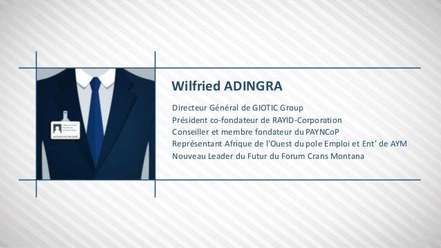 Wilfried ADINGRA Directeur Général de GIOTIC Group Président co-fondateur de RAYID-Corporation Conseiller et membre fondat...
