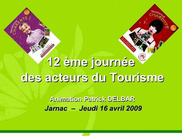 12 ème journée12 ème journée des acteurs du Tourismedes acteurs du Tourisme Animation Patrick DELBARAnimation Patrick DELB...