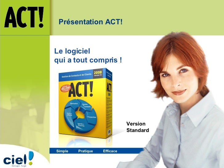 Simple  Pratique   Efficace   Le logiciel  qui a tout compris ! Version Standard Présentation ACT!