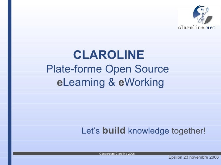 CLAROLINE   Plate-forme Open   Source  e Learning &  e Working Let's   build   knowledge  together!