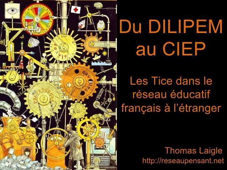 Du DILIPEM au CIEP Thomas Laigle http://reseaupensant.net Les Tice dans le réseau éducatif français à l'étranger