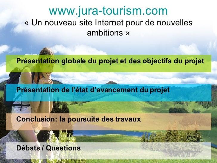 www.jura-tourism.com «Un nouveau site Internet pour de nouvelles ambitions» <ul><li>Présentation globale du projet et de...