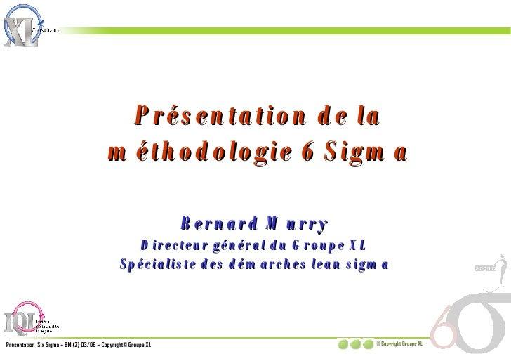 Présentation de la méthodologie 6 Sigma Bernard Murry Directeur général du Groupe XL Spécialiste des démarches lean sigma