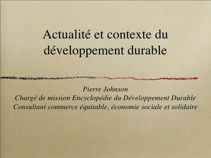 Actualité et contexte du          développement durable                       Pierre Johnson Chargé de mission Encyclopédi...