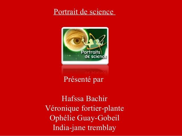 Portrait de science Présenté par Hafssa Bachir Véronique fortier-plante Ophélie Guay-Gobeil India-jane tremblay