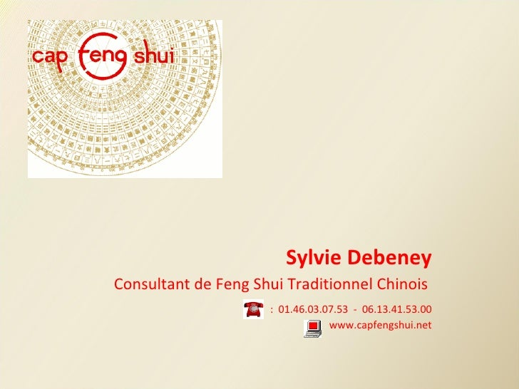 Sylvie Debeney Consultant de Feng Shui Traditionnel Chinois    :  01.46.03.07.53  -  06.13.41.53.00 www.capfengshui.net