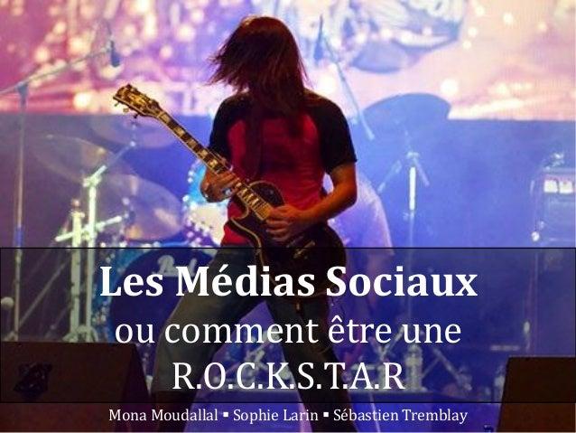 Les Médias Sociaux ou comment être une R.O.C.K.S.T.A.R Mona Moudallal  Sophie Larin  Sébastien Tremblay