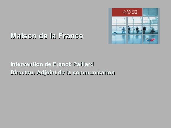 <ul><li>Maison de la France </li></ul><ul><li>Intervention de Franck Paillard </li></ul><ul><li>Directeur Adjoint de la co...