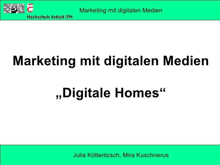 """Marketing mit digitalen Medien """"Digitale Homes"""" Marketing mit digitalen Medien Julia Kötteritzsch, Mira Kuschnerus"""