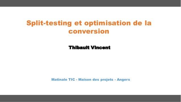 Split-testing et optimisation de la conversion Thibault Vincent  Matinale TIC - Maison des projets - Angers