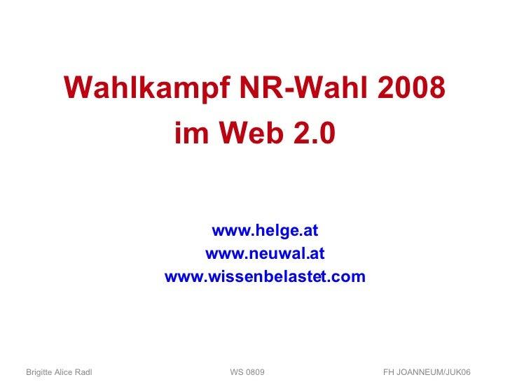 Wahlkampf NR-Wahl 2008 im Web 2.0 www.helge.at www.neuwal.at www.wissenbelastet.com Brigitte Alice Radl  WS 0809 FH JOANNE...