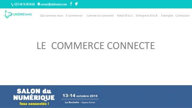 Qui sommes nous E-commerce Commerce connecté Retail B to C Entreprise B to B Exemples Conclusion LE COMMERCE CONNECTE