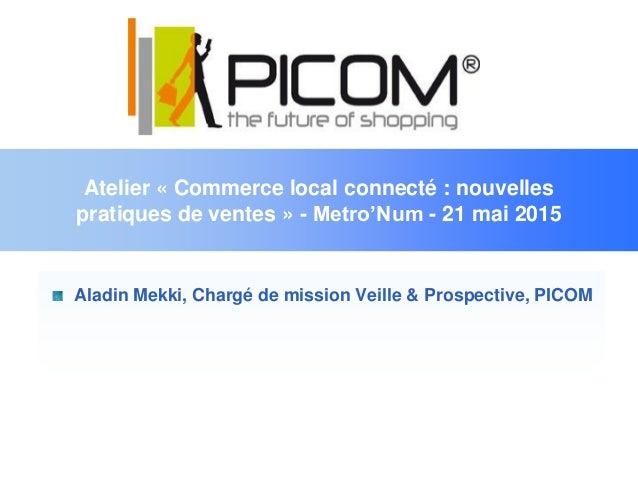 Atelier « Commerce local connecté : nouvelles pratiques de ventes » - Metro'Num - 21 mai 2015 Aladin Mekki, Chargé de miss...