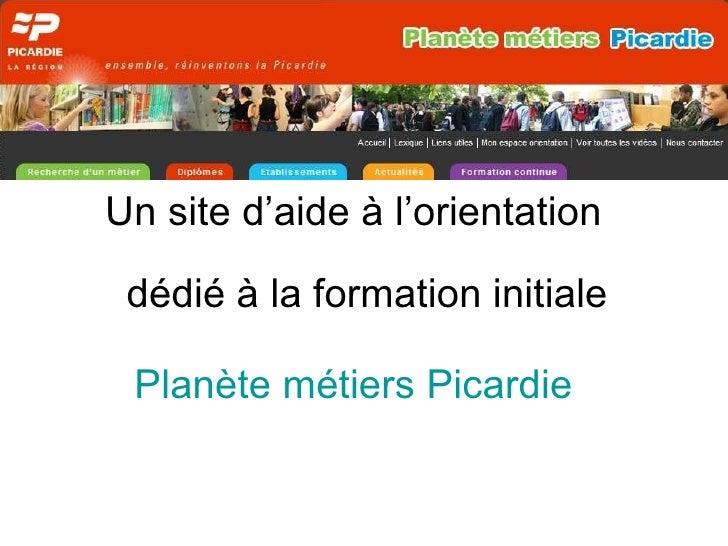 <ul><li>Un site d'aide à l'orientation  dédié à la formation initiale </li></ul><ul><li>Planète métiers Picardie </li></ul>