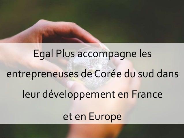 1 Egal Plus accompagne les entrepreneuses de Corée du sud dans leur développement en France et en Europe