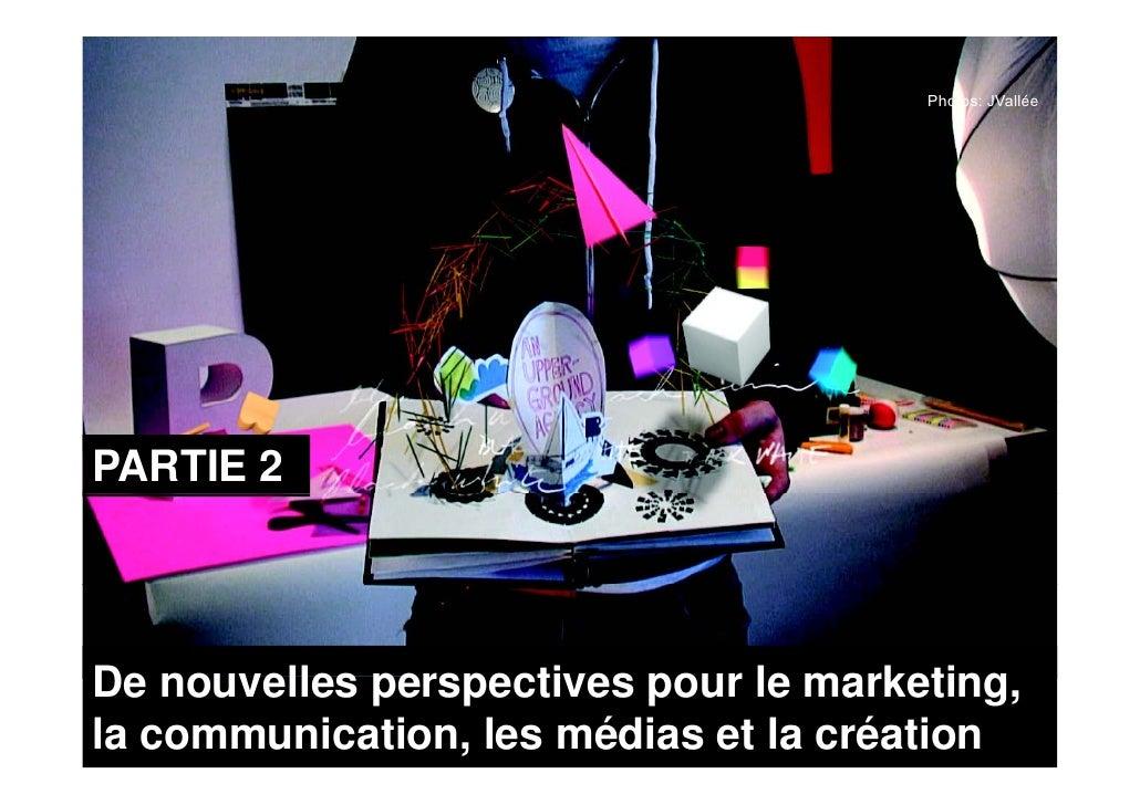 Photos: JVallée     PARTIE 2    De nouvelles perspectives pour le marketing, la communication, les médias et la création