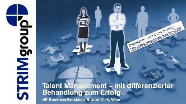 Talent Management – mit differenzierter Behandlung zum Erfolg HR Business Breakfast, 8. Juni 2015, Wien