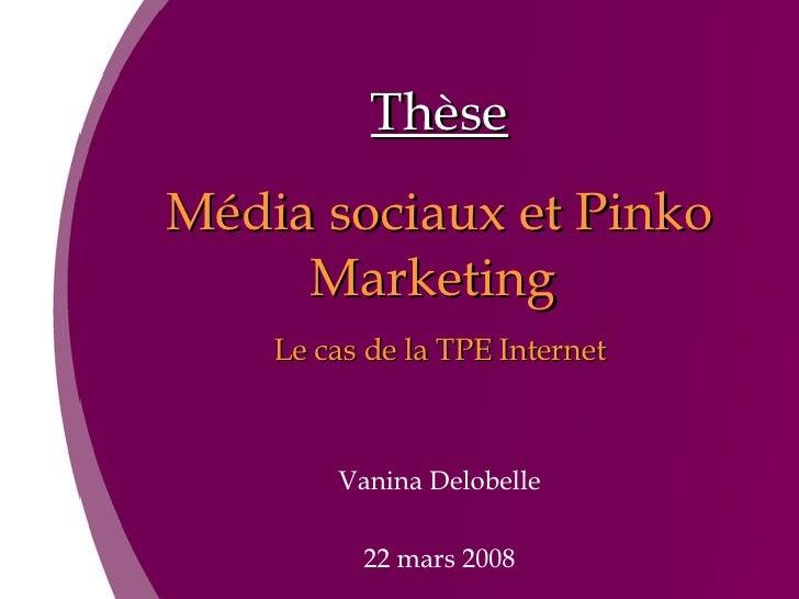 Thèse Média sociaux et Pinko Marketing  Le cas de la TPE Internet Vanina Delobelle 22 mars 2008