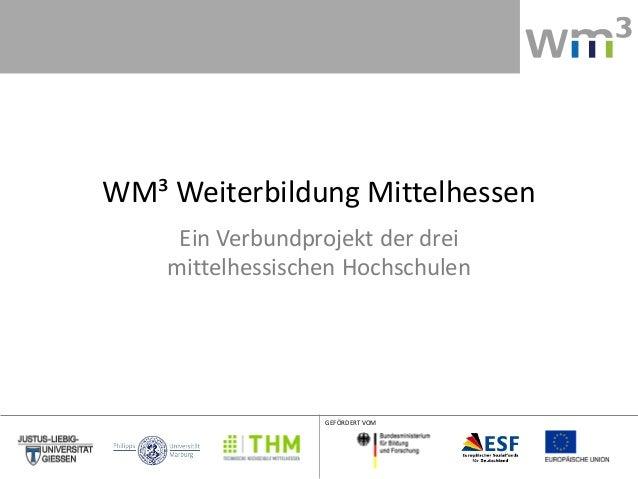 WM³ Weiterbildung Mittelhessen     Ein Verbundprojekt der drei    mittelhessischen Hochschulen                  GEFÖRDERT ...