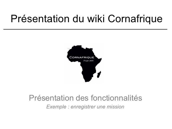 Présentation du wiki Cornafrique Présentation des fonctionnalités Exemple : enregistrer une mission