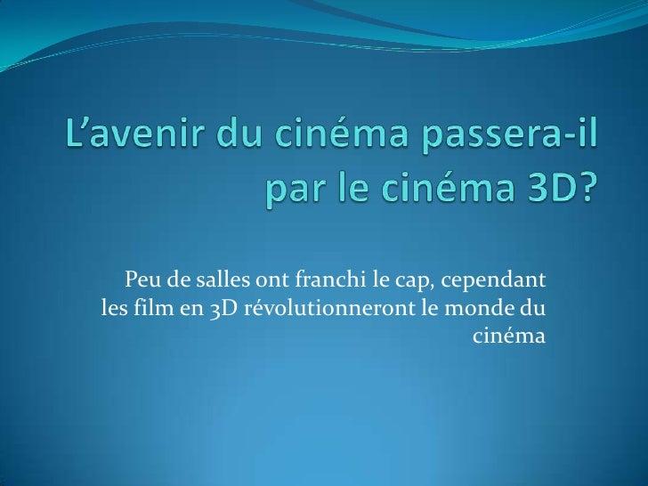 L'avenir du cinéma passera-il par le cinéma 3D?<br />Peu de salles ont franchi le cap, cependant les film en 3D révolution...