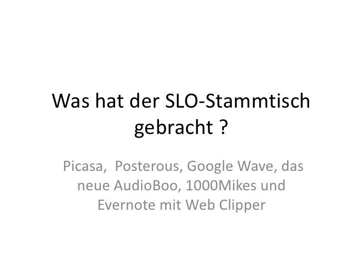 Was hat der SLO-Stammtisch gebracht ?<br />Picasa,  Posterous, Google Wave, das neue AudioBoo, 1000Mikes und Evernote mit ...