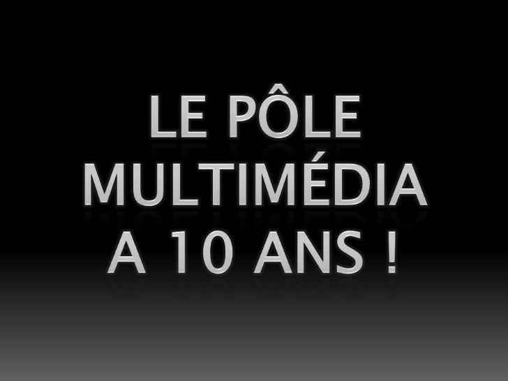 Le pÔle<br />multimÉdia<br />a 10 ans !<br />