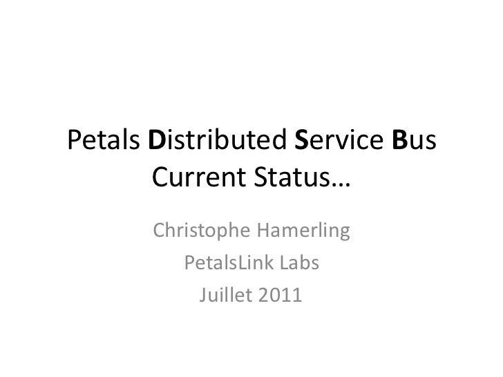 PetalsDistributedService BusCurrentStatus…<br />Christophe Hamerling<br />PetalsLink Labs<br />Juillet 2011<br />