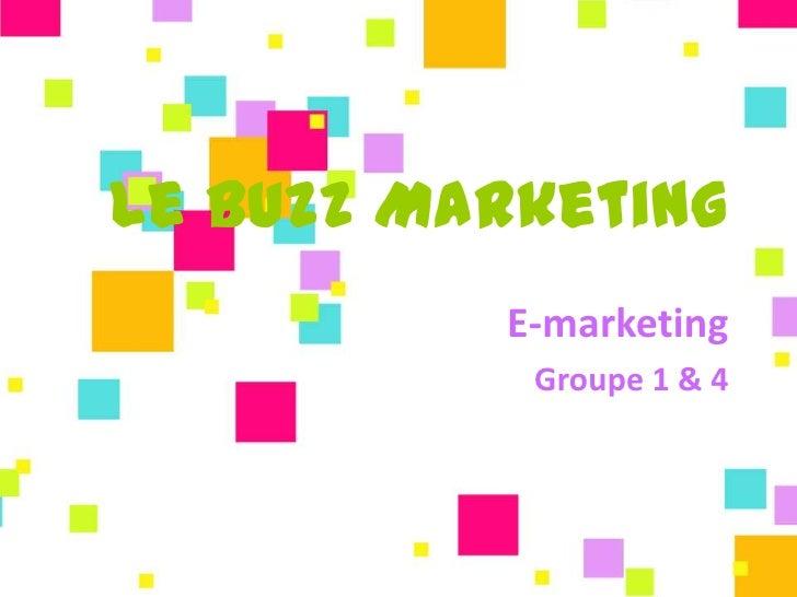 Le Buzz Marketing          E-marketing           Groupe 1 & 4