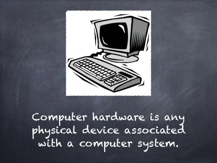 Computer hardware is anyphysical device associated with a computer system.
