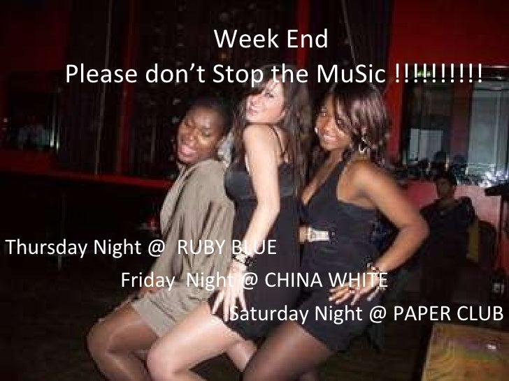 Week End  Please don't Stop the MuSic !!!!!!!!!! Thursday Night @  RUBY BLUE Friday  Night @ CHINA WHITE Saturday Night @ ...